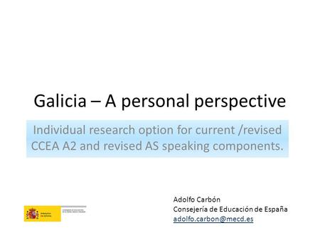 Galicia – A personal perspective Individual research option for current /revised CCEA A2 and revised AS speaking components. Adolfo Carbón Consejería de.