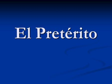 El Pretérito. Is one of the past tenses. Is one of the past tenses. Tells what happened. Tells what happened. Is a completed action. Is a completed action.