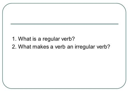 1. What is a regular verb? 2. What makes a verb an irregular verb?