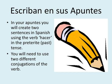 Escriban en sus Apuntes In your apuntes you will create two sentences in Spanish using the verb 'hacer' in the preterite (past) tense. You will need to.