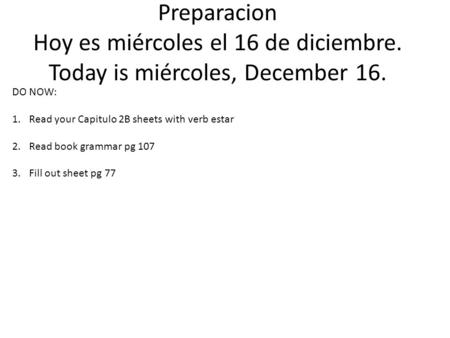 Preparacion Hoy es miércoles el 16 de diciembre. Today is miércoles, December 16. DO NOW: 1.Read your Capitulo 2B sheets with verb estar 2.Read book grammar.