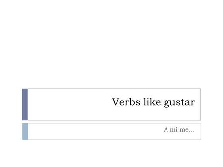 Verbs like gustar A mí me…. Verbs like gustar  aburrir  to bore  importar  to be important to  interesar  to be interesting to  molestar  to be.