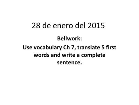 28 de enero del 2015 Bellwork: Use vocabulary Ch 7, translate 5 first words and write a complete sentence.