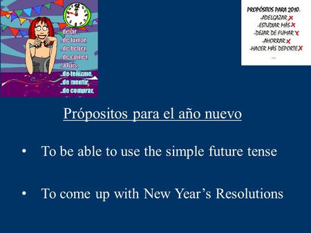 To be able to use the simple future tense To come up with New Year's Resolutions Própositos para el año nuevo.