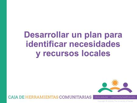 Copyright © 2014 by The University of Kansas Desarrollar un plan para identificar necesidades y recursos locales.