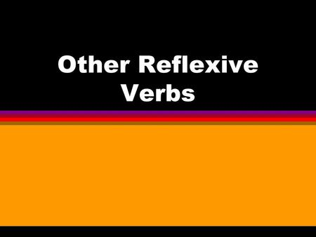 Other Reflexive Verbs l You know that you use reflexive verbs to say that people do something to or for themselves. l Felipe se afeitaba mientras yo.