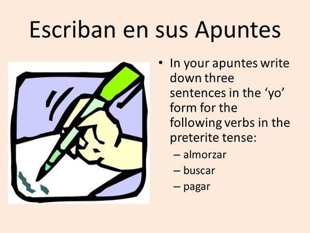 Escriban en sus Apuntes In your apuntes write down three sentences in the 'yo' form for the following verbs in the preterite tense: – almorzar – buscar.