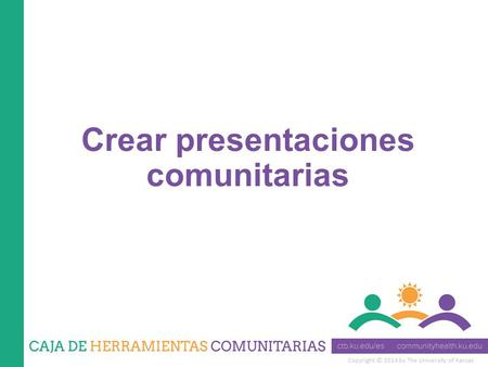 Copyright © 2014 by The University of Kansas Crear presentaciones comunitarias.