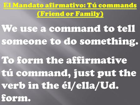 We use a command to tell someone to do something. To form the affirmative tú command, just put the verb in the él/ella/Ud. form.