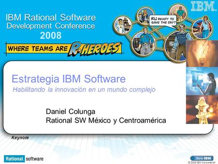 Keynote IBM Rational Software Development Conference 2008 © 2008 IBM Corporation ® Estrategia IBM Software Habilitando la innovación en un mundo complejo.
