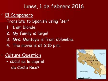 "El Campanero Translate to Spanish using ""ser"" 1.I am blonde. 2.My family is large! 3.Mrs. Montoya is from Colombia. 4.The movie is at 6:15 p.m. Culture."