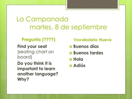 La Campanada martes, 8 de septiembre Pregunta (????) Find your seat (seating chart on board) Do you think it is important to learn another language? Why?