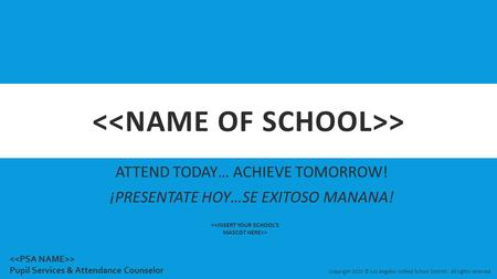 > ATTEND TODAY… ACHIEVE TOMORROW! ¡PRESENTATE HOY…SE EXITOSO MANANA! > Copyright-2015 © Los Angeles Unified School District - All rights reserved > Pupil.