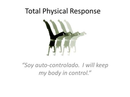 "Total Physical Response ""Soy auto-controlado. I will keep my body in control."""