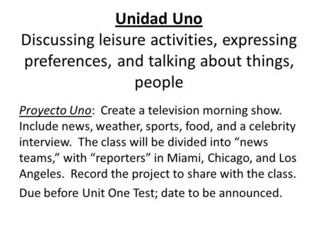 Unidad Uno Discussing leisure activities, expressing preferences, and talking about things, people Proyecto Uno: Create a television morning show. Include.