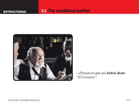 "9.2 The conditional perfect © and ® 2011 Vista Higher Learning, Inc.9.2-1 —Piensen en qué nos habría dicho ""El Corsario""."