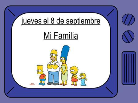 Jueves el 8 de septiembre Mi Familia. Objetivo: To learn the words for family members in Spanish.