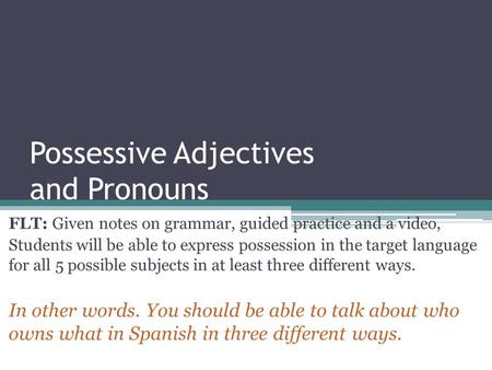 Possessive Adjectives and Pronouns FLT: Given notes on grammar, guided practice and a video, Students will be able to express possession in the target.