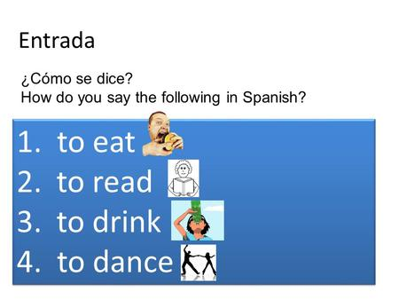 Entrada 1. to eat 2.to read 3.to drink 4. to dance 1. to eat 2.to read 3.to drink 4. to dance ¿Cómo se dice? How do you say the following in Spanish?