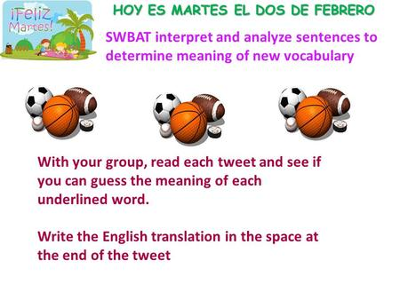 HOY ES MARTES EL DOS DE FEBRERO SWBAT interpret and analyze sentences to determine meaning of new vocabulary With your group, read each tweet and see if.