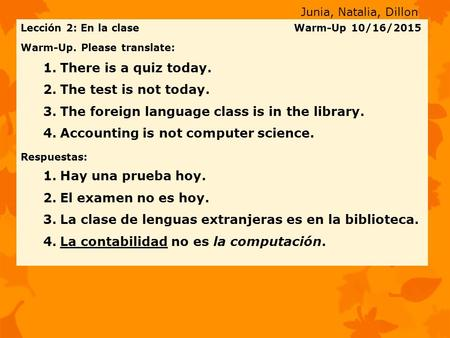 Lección 2: En la clase Warm-Up 10/16/2015 Warm-Up. Please translate: 1.There is a quiz today. 2.The test is not today. 3.The foreign language class is.