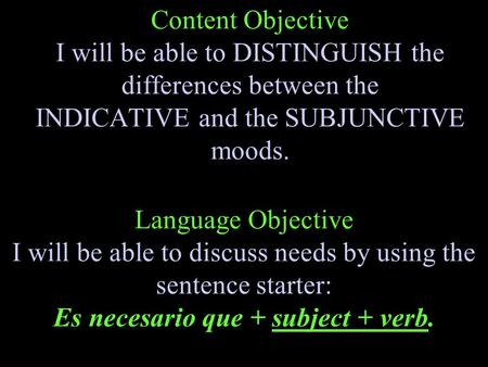 Content Objective I will be able to DISTINGUISH the differences between the INDICATIVE and the SUBJUNCTIVE moods. Language Objective I will be able to.