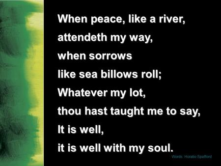 When peace, like a river, attendeth my way, when sorrows like sea billows roll; Whatever my lot, thou hast taught me to say, It is well, it is well with.