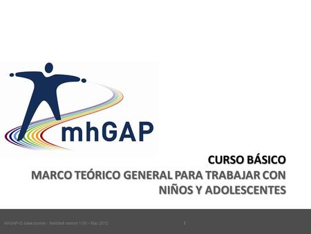 MhGAP-IG base course - field test version 1.00 – May 2012 1 CURSO BÁSICO MARCO TEÓRICO GENERAL PARA TRABAJAR CON NIÑOS Y ADOLESCENTES mhGAP-IG base course.