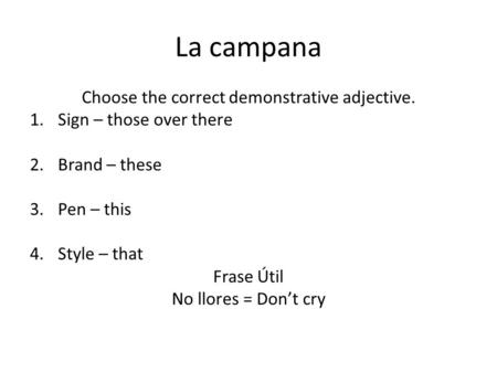 La campana Choose the correct demonstrative adjective. 1.Sign – those over there 2.Brand – these 3.Pen – this 4.Style – that Frase Útil No llores = Don't.