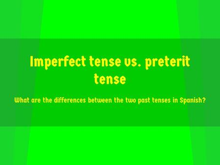 Imperfect tense vs. preterit tense What are the differences between the two past tenses in Spanish?