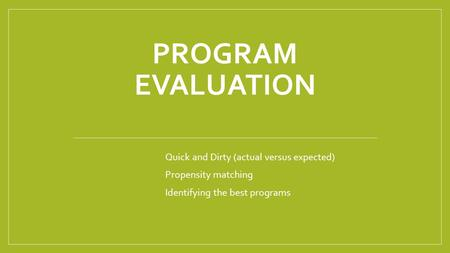 PROGRAM EVALUATION Quick and Dirty (actual versus expected) Propensity matching Identifying the best programs.
