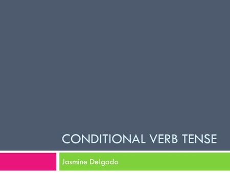 CONDITIONAL VERB TENSE Jasmine Delgado. Conditional Verb  The conditional is used to express probability, possibility, wonder or conjecture, and is usually.