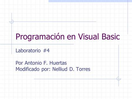 Programación en Visual Basic Laboratorio #4 Por Antonio F. Huertas Modificado por: Nelliud D. Torres.