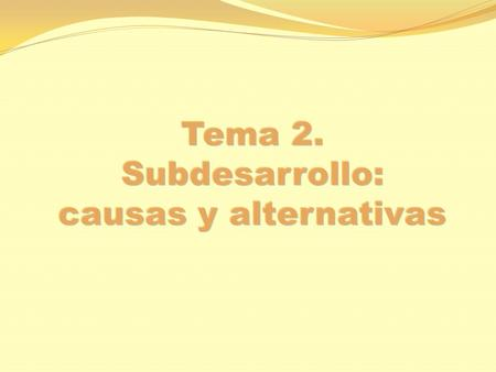 Tema 2. Subdesarrollo: causas y alternativas.
