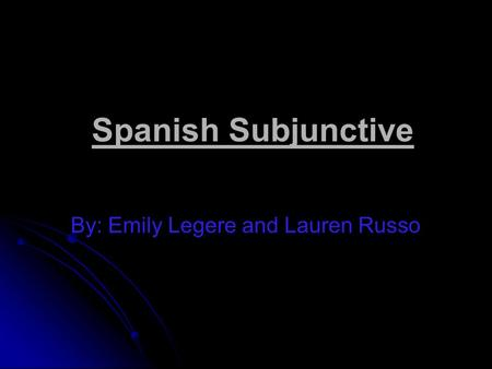 Spanish Subjunctive By: Emily Legere and Lauren Russo.