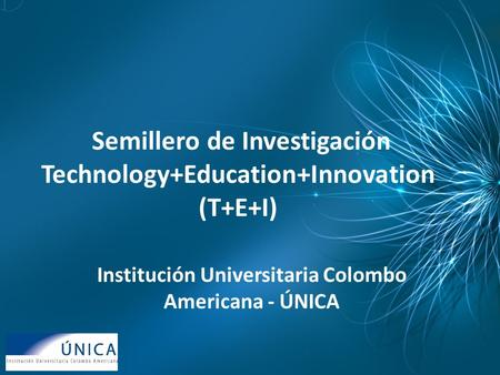 Semillero de Investigación Technology+Education+Innovation (T+E+I) Institución Universitaria Colombo Americana - ÚNICA.