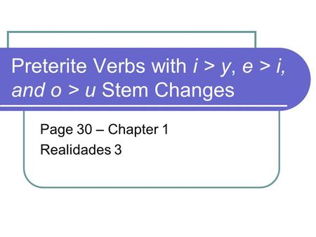 Preterite Verbs with i > y, e > i, and o > u Stem Changes Page 30 – Chapter 1 Realidades 3.