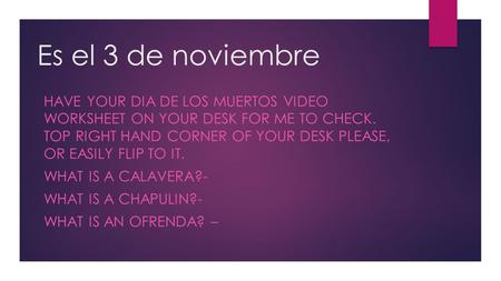 Es el 3 de noviembre HAVE YOUR DIA DE LOS MUERTOS VIDEO WORKSHEET ON YOUR DESK FOR ME TO CHECK. TOP RIGHT HAND CORNER OF YOUR DESK PLEASE, OR EASILY FLIP.