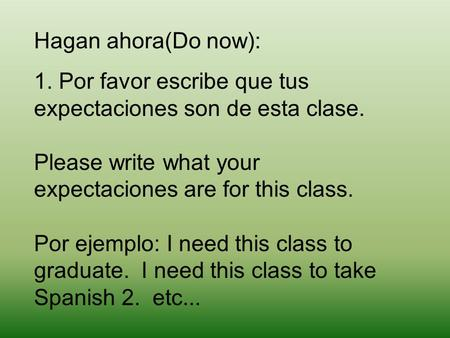 Hagan ahora(Do now): 1. Por favor escribe que tus expectaciones son de esta clase. Please write what your expectaciones are for this class. Por ejemplo: