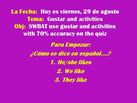 La Fecha: Hoy es viernes, 29 de agosto Tema: Gustar and activities Obj: SWBAT use gustar and activities with 70% accuracy on the quiz Para Empezar: ¿Cómo.