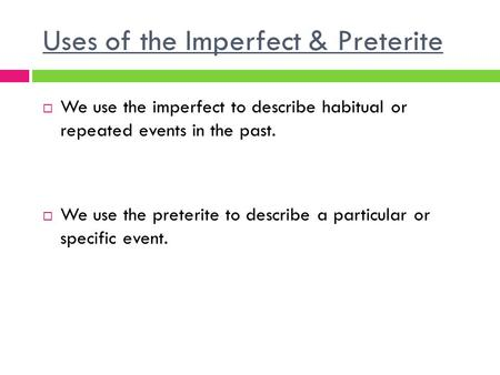 Uses of the Imperfect & Preterite  We use the imperfect to describe habitual or repeated events in the past.  We use the preterite to describe a particular.