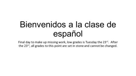 Bienvenidos a la clase de español Final day to make up missing work, low grades is Tuesday the 23 rd. After the 23 rd, all grades to this point are set.