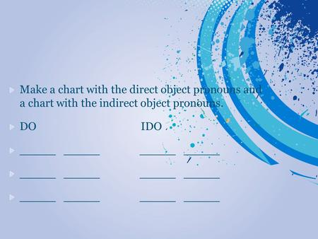 Make a chart with the direct object pronouns and a chart with the indirect object pronouns. DO IDO _____ _____.