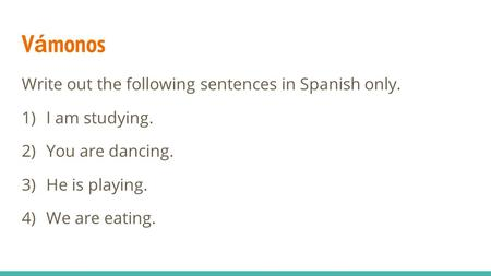 V á monos Write out the following sentences in Spanish only. 1) I am studying. 2) You are dancing. 3) He is playing. 4) We are eating.