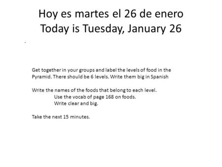 Hoy es martes el 26 de enero Today is Tuesday, January 26. Get together in your groups and label the levels of food in the Pyramid. There should be 6 levels.