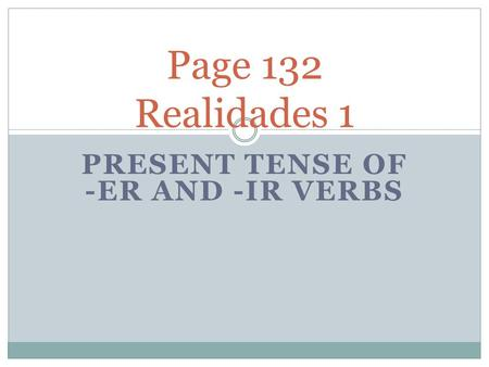 PRESENT TENSE OF -ER AND -IR VERBS Page 132 Realidades 1.