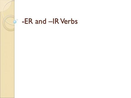 -ER and –IR Verbs. Review Verb Infinitive Conjugate Subject Conjugations Subject pronouns a part of speech indicating action an unchanged verb. In English.