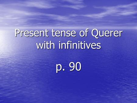 Present tense of Querer with infinitives p. 90. To say what you or others want, use a form of the verb querer. The form you use depends on the subject.