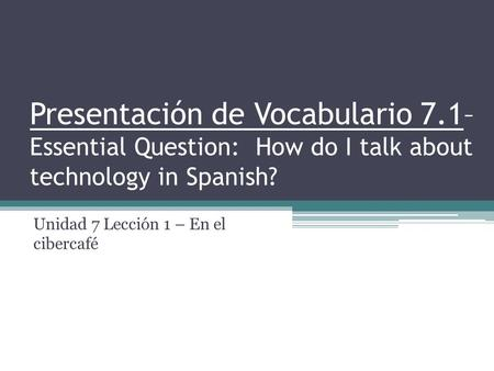 Presentación de Vocabulario 7.1– Essential Question: How do I talk about technology in Spanish? Unidad 7 Lección 1 – En el cibercafé.