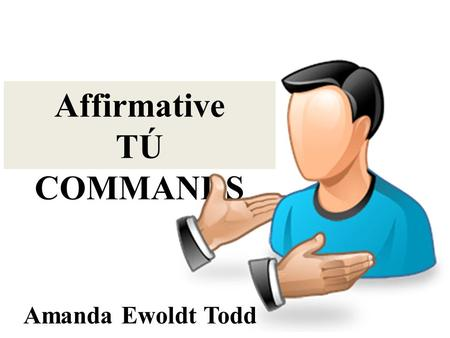 Affirmative TÚ COMMANDS Amanda Ewoldt Todd. Affirmative TÚ Commands are what you use when you want to ask someone you know to do something or tell someone.